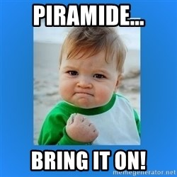 yes baby 2 - Piramide... bring it on!