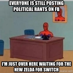 Spidermandesk - Everyone is still posting political rants on FB I'm just over here waiting for the new Zelda for Switch