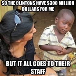 So You're Telling me - so the clintons have $300 million dollars for me but it all goes to their staff