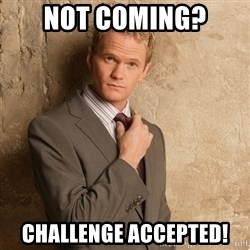 Barney Stinson - Not Coming? Challenge accepted!