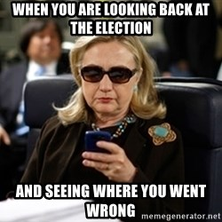 Hillary Text - when you are looking back at the election and seeing where you went wrong