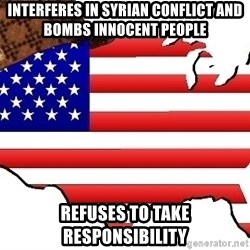 Scumbag America - Interferes in syrian conflict and bombs innocent people Refuses to take responsibility