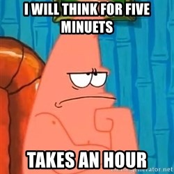 Patrick Wtf? - I will think for five minuetS Takes an hour
