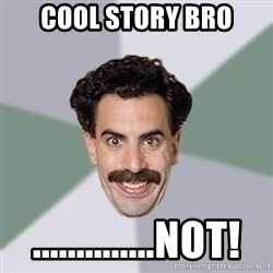 Advice Borat - cool story bro ..............not!