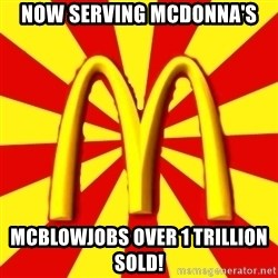 McDonalds Peeves - Now serving McDonna's McBlowJobs over 1 trillion sold!