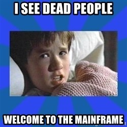 i see dead people - I SEE DEAD PEOPLE Welcome to the Mainframe