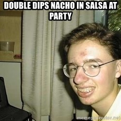 uglynerdboy - Double dips nacho in salsa at party