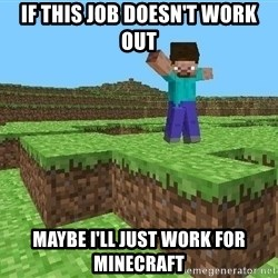 Minecraft Guy - If this job doesn't work out Maybe I'll just work for Minecraft