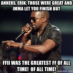 Kanye - anners, erik, those were great and imma let you finish but FFII was the greatest FF of all time!  of all time!
