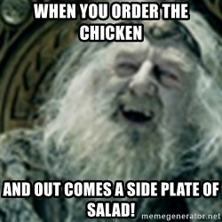 you have no power here - When you order the chicken  And out comes a side plate of salad!
