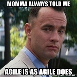 forrest gump - Momma always told me Agile is as agile does