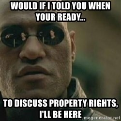 Scumbag Morpheus - Would if I told you when your ready...   To discuss Property rights, I'll be here