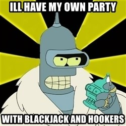 Bender IMHO - Ill have my own party with blackjack and hookers
