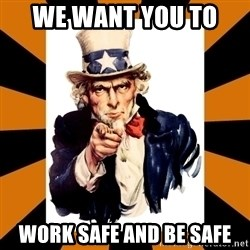 Uncle sam wants you! - WE WANT YOU TO  WORK SAFE AND BE SAFE