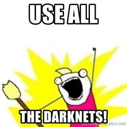 x all the y - USE ALL THE DARKNETS!