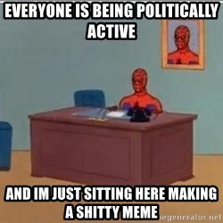 Spidermandesk - Everyone is being politically active and im just sitting here making a shitty meme