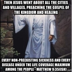 Hell Yeah Jesus - Then jesus went about all the cities and villages, preaching the gospel of the kingdom and healing Every non-preexisting sickness and every disease under the life coverage maximum among the people - Matthew 9:35(ish)