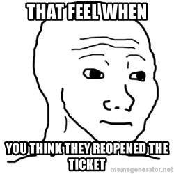 That Feel Guy - THAT FEEL WHEN you think they reopened the ticket