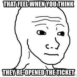 That Feel Guy - that feel when you think they re-opened the ticket