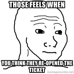 That Feel Guy - those feels when you think they re-opened the ticket