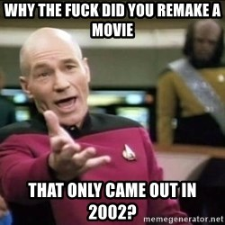 Why the fuck - why the fuck did you remake a movie that only came out in 2002?