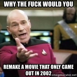 Why the fuck - why the fuck would you remake a movie that only came out in 2002