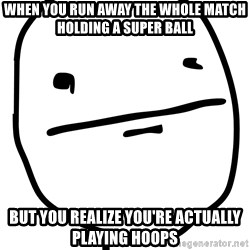Real Pokerface - When you run away the whole match holding a super ball but you realize you're actually playing hoops