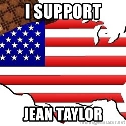 Scumbag America - I support  Jean Taylor