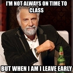 Most Interesting Man - I'm not always on time to class but when i am i leave early