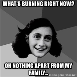 Anne Frank Lol - What's burning right now? Oh nothing apart from my family...