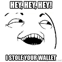 Yeah sure - Hey, hey, hey! I stole your wallet