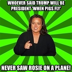 Rosie O' Donnell - Whoever said Trump will be president 'when pigs fly' Never saw Rosie on a plane!