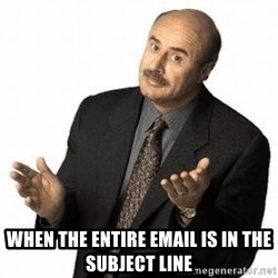 Dr. Phil -  When the entire email is in the subject line