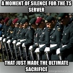Moment Of Silence - A MOMENT OF SILENCE FOR THE TS SERVER THAT JUST MADE THE ULTIMATE SACRIFICE