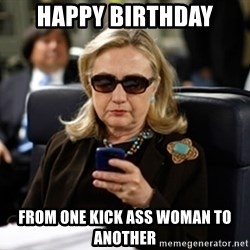 Hillary Text - HAPPY BIRTHDAY FROM ONE KICK ASS WOMAN TO ANOTHER