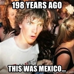 sudden realization guy - 198 years ago this was mexico...