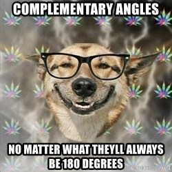 Stoner Nerd - Complementary Angles No matter what theyll always be 180 degrees