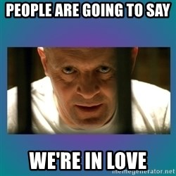 Hannibal lecter - people are going to say  we're in love