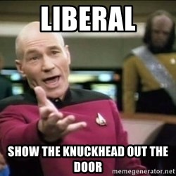 Why the fuck - liberal show the knuckhead out the door