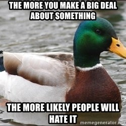 Actual Advice Mallard 1 - the more you make a big deal about something the more likely people will hate it