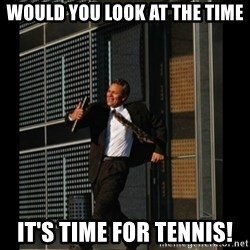 HAHA TIME FOR GUY - Would you look at the time It's time for tennis!