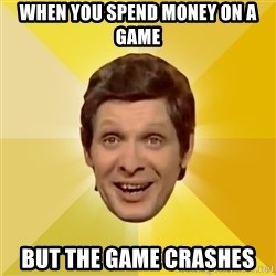 Trolololololll - WHEN YOU SPEND MONEY ON A GAME BUT THE GAME CRASHES