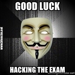 Anonymous memes - Good Luck Hacking The Exam