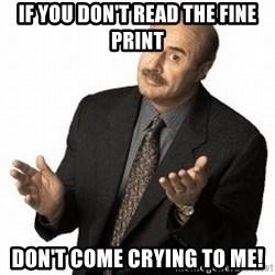 Dr. Phil - If you don't read the fine print Don't come crying to me!