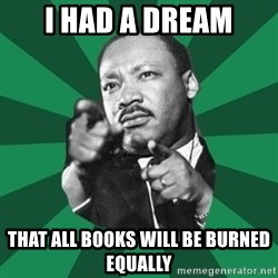 Martin Luther King jr.  - I had a dream That all books will be burned equally