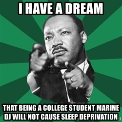 Martin Luther King jr.  - I Have a dream That being a college Student Marine Dj will not cause sleep deprivation