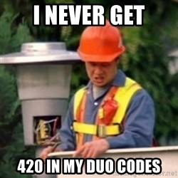 No One Ever Pays Me in Gum - I never get 420 in my Duo codes