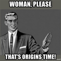 Bitch, Please grammar - WOMAN, PLEASE THAT'S ORIGINS TIME!
