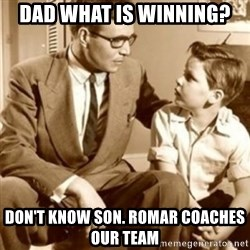 father son  - dad what is winning? don't know son. romar coaches our team