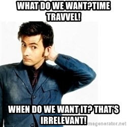 Doctor Who - What do we want?Time Travvel! When do we want it? That's Irrelevant!